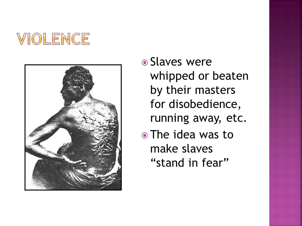Violence Slaves were whipped or beaten by their masters for disobedience, running away, etc.