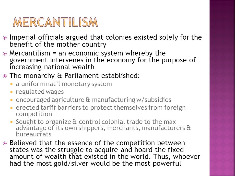 Mercantilism Imperial officials argued that colonies existed solely for the benefit of the mother country.