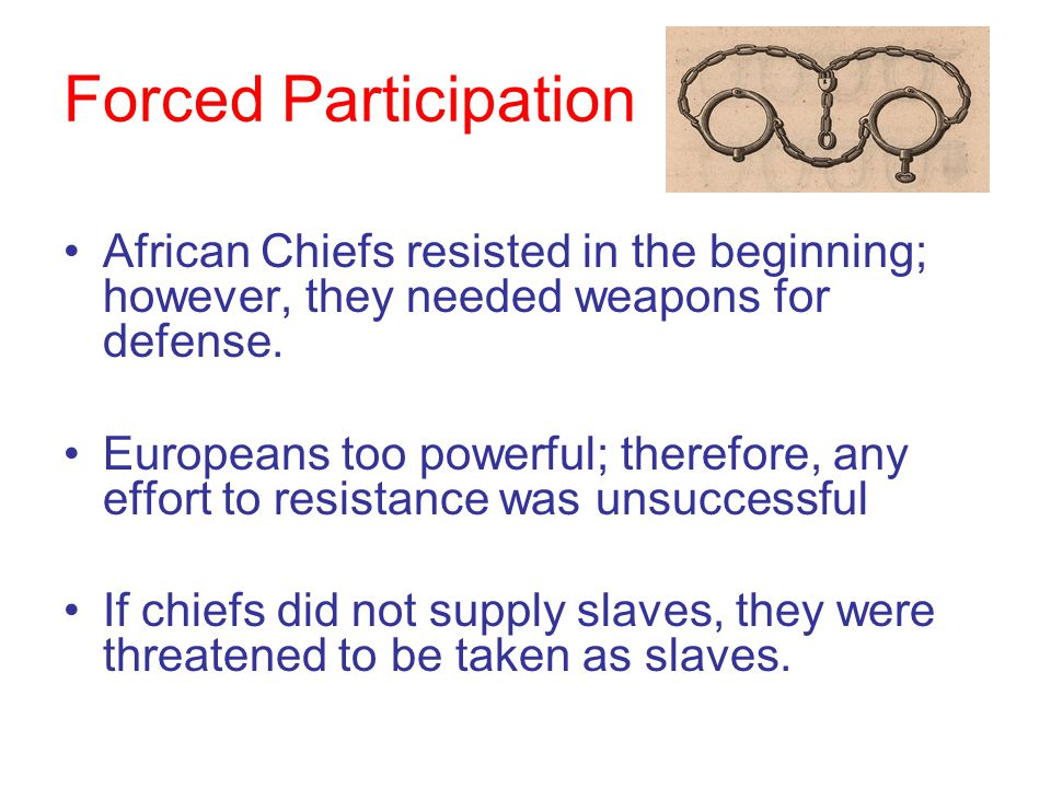 Forced Participation African Chiefs resisted in the beginning; however, they needed weapons for defense.