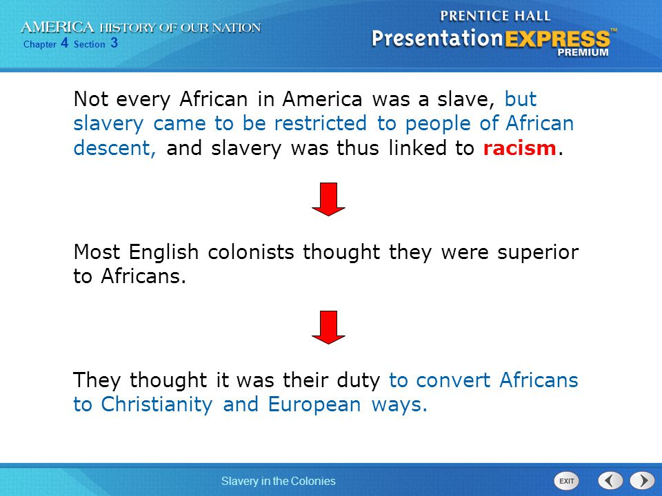 Not every African in America was a slave, but slavery came to be restricted to people of African descent, and slavery was thus linked to racism.