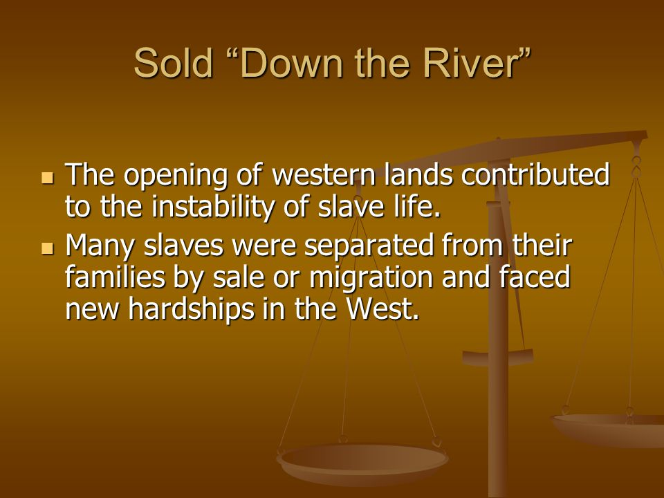 Sold Down the River The opening of western lands contributed to the instability of slave life.