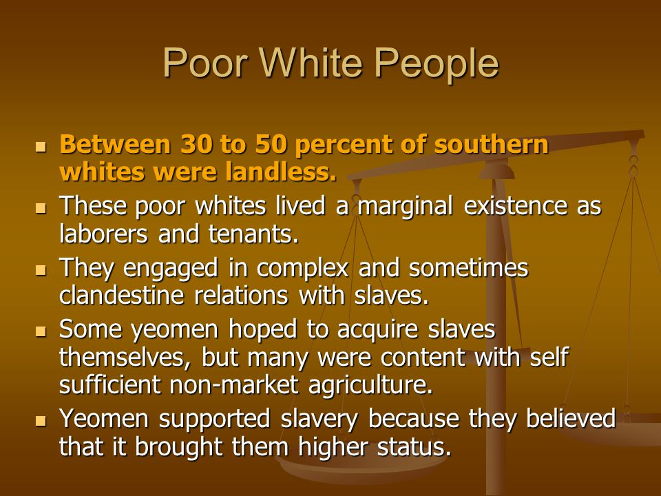 Poor White People Between 30 to 50 percent of southern whites were landless. These poor whites lived a marginal existence as laborers and tenants.