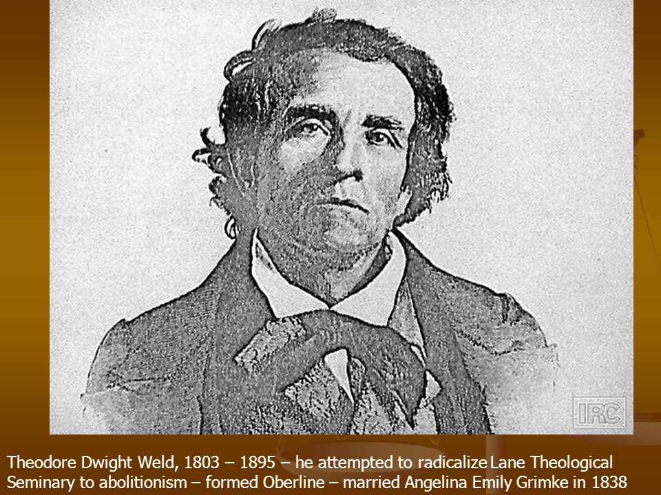 Theodore Dwight Weld, 1803 – 1895 – he attempted to radicalize Lane Theological Seminary to abolitionism – formed Oberline – married Angelina Emily Grimke in 1838