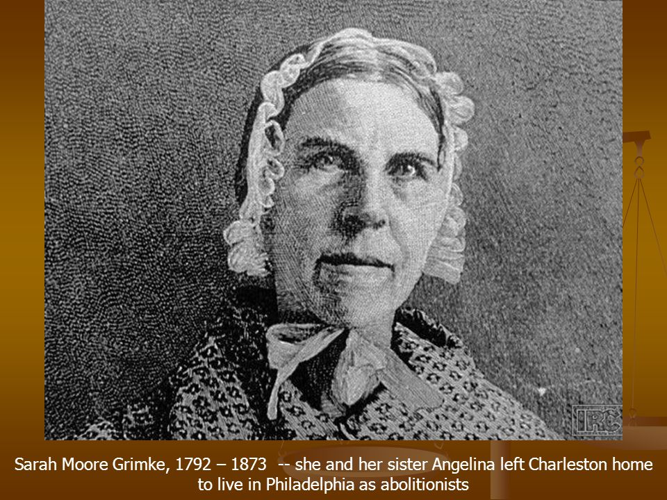 Sarah Moore Grimke, 1792 – 1873 -- she and her sister Angelina left Charleston home to live in Philadelphia as abolitionists