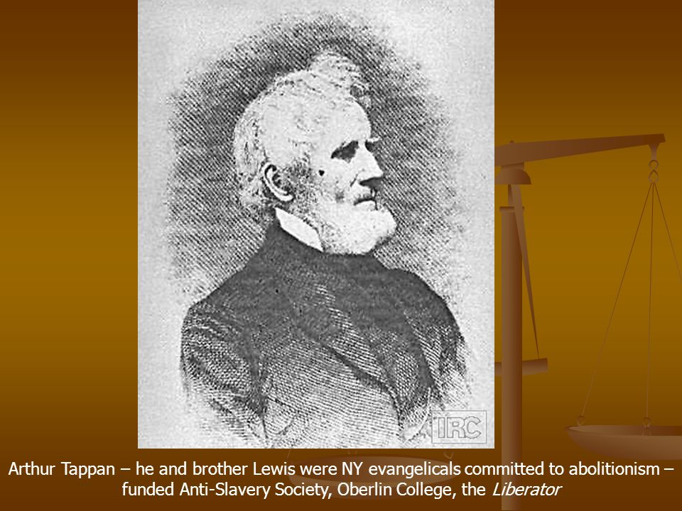 Arthur Tappan – he and brother Lewis were NY evangelicals committed to abolitionism – funded Anti-Slavery Society, Oberlin College, the Liberator