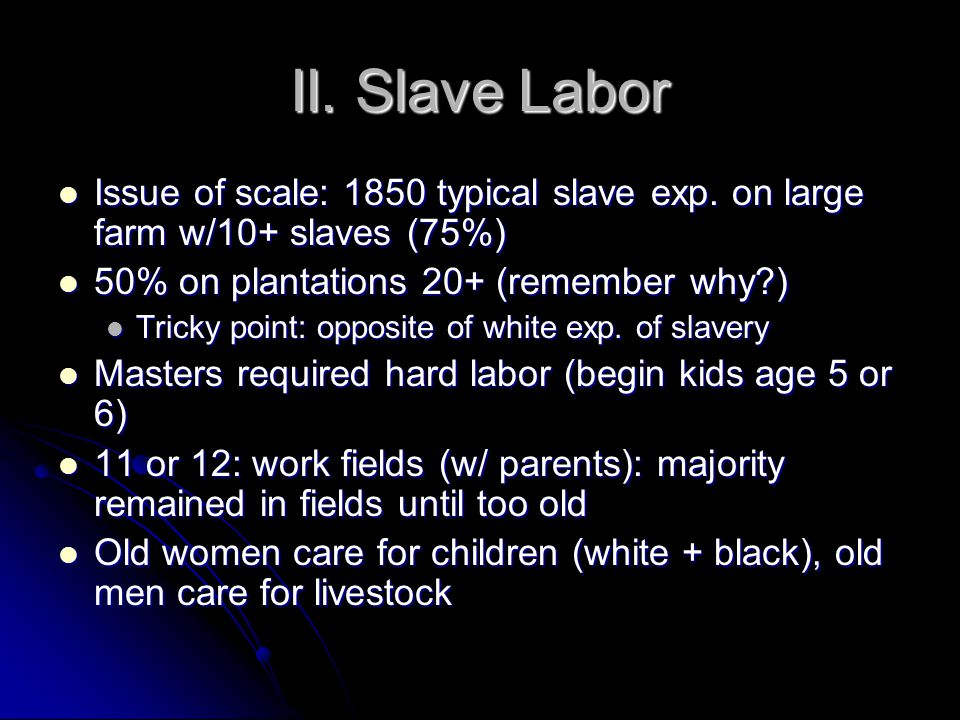 II. Slave Labor Issue of scale: 1850 typical slave exp. on large farm w/10+ slaves (75%) 50% on plantations 20+ (remember why )