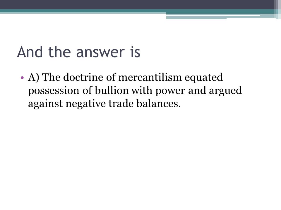 And the answer is A) The doctrine of mercantilism equated possession of bullion with power and argued against negative trade balances.