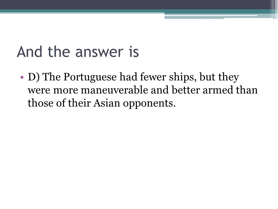 And the answer is D) The Portuguese had fewer ships, but they were more maneuverable and better armed than those of their Asian opponents.