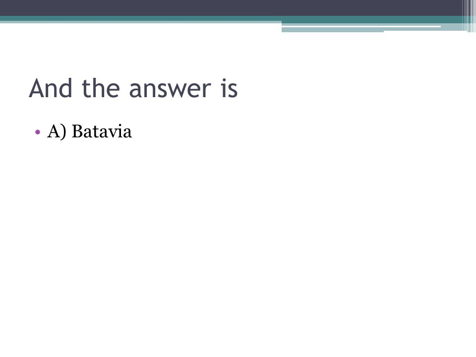 And the answer is A) Batavia