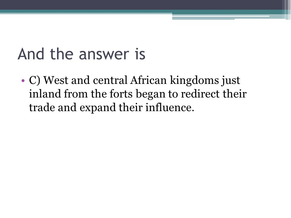 And the answer is C) West and central African kingdoms just inland from the forts began to redirect their trade and expand their influence.