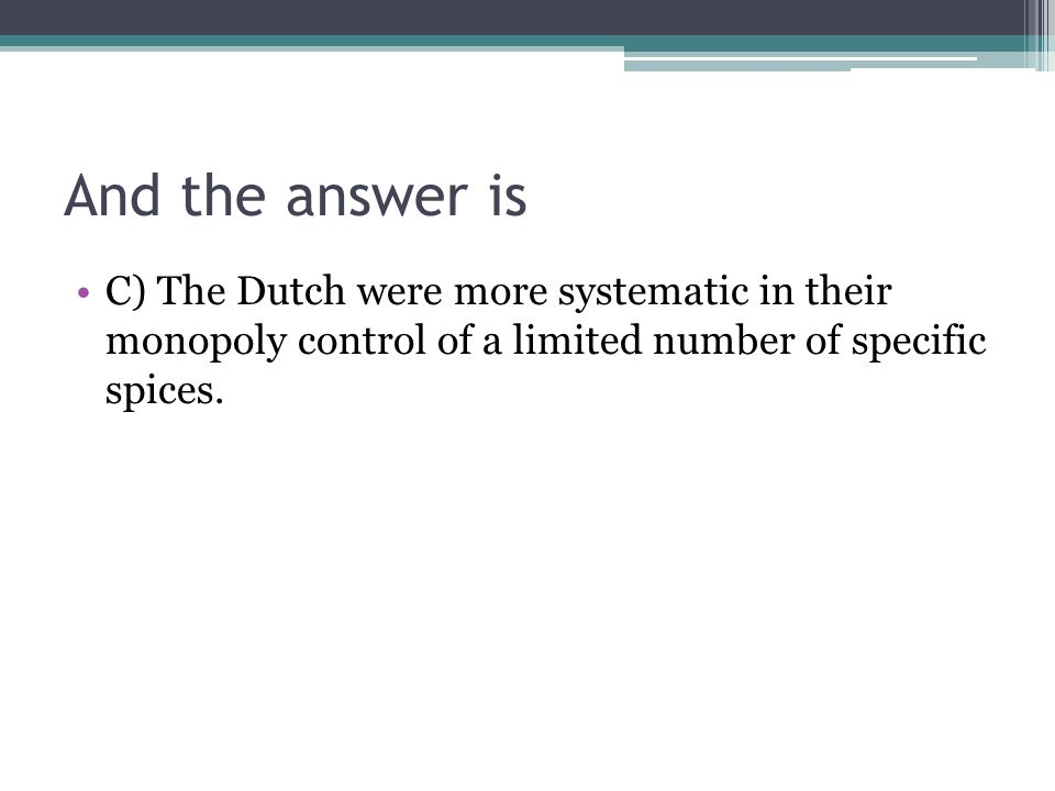 And the answer is C) The Dutch were more systematic in their monopoly control of a limited number of specific spices.