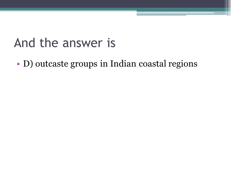 And the answer is D) outcaste groups in Indian coastal regions