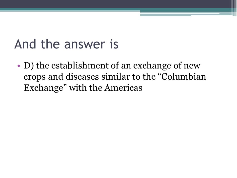 And the answer is D) the establishment of an exchange of new crops and diseases similar to the Columbian Exchange with the Americas.