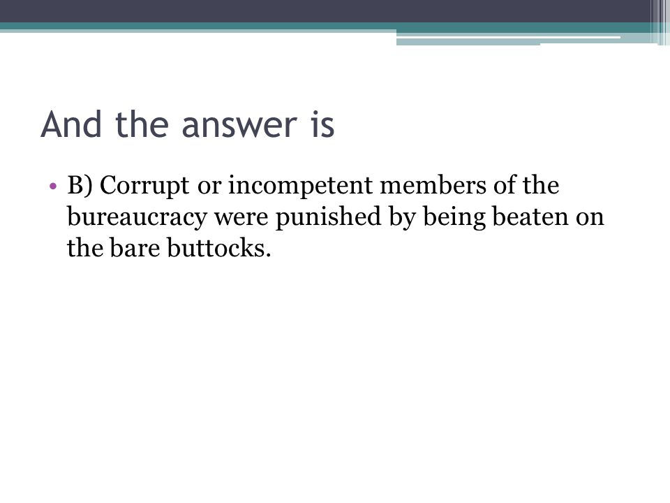 And the answer is B) Corrupt or incompetent members of the bureaucracy were punished by being beaten on the bare buttocks.