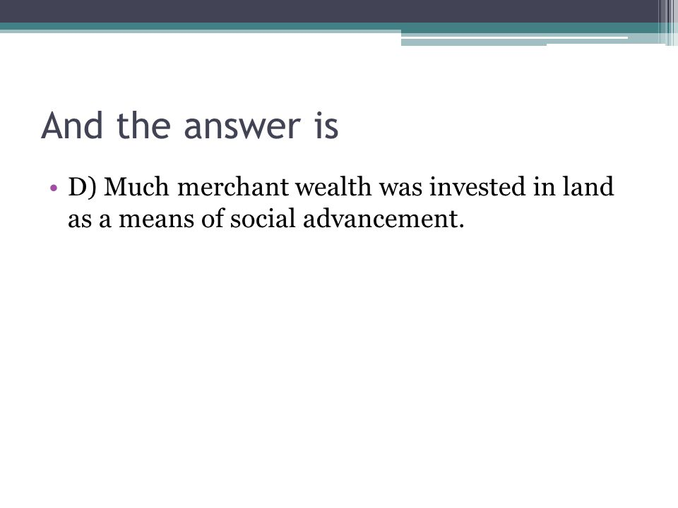 And the answer is D) Much merchant wealth was invested in land as a means of social advancement.