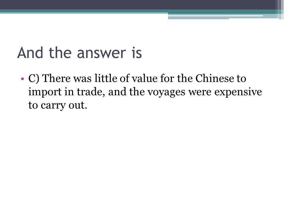 And the answer is C) There was little of value for the Chinese to import in trade, and the voyages were expensive to carry out.