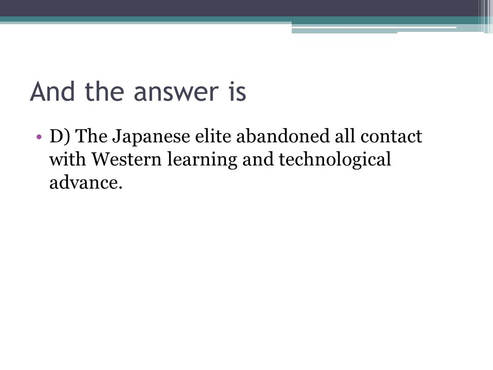 And the answer is D) The Japanese elite abandoned all contact with Western learning and technological advance.