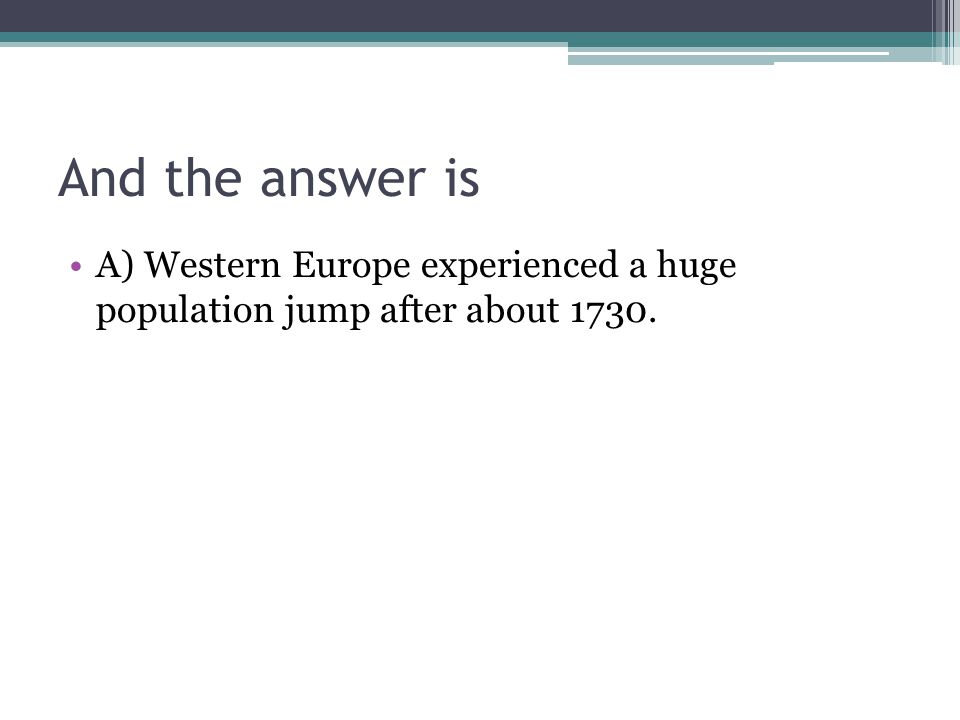 And the answer is A) Western Europe experienced a huge population jump after about 1730.