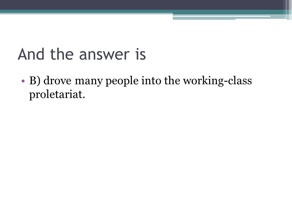 And the answer is B) drove many people into the working-class proletariat.
