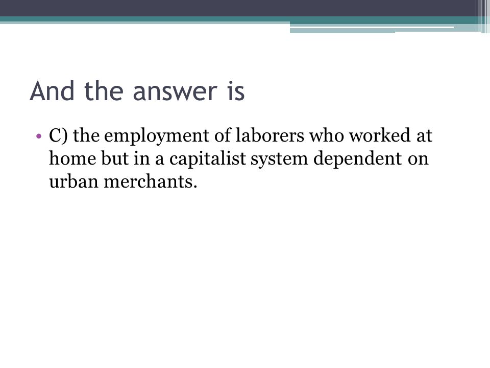 And the answer is C) the employment of laborers who worked at home but in a capitalist system dependent on urban merchants.