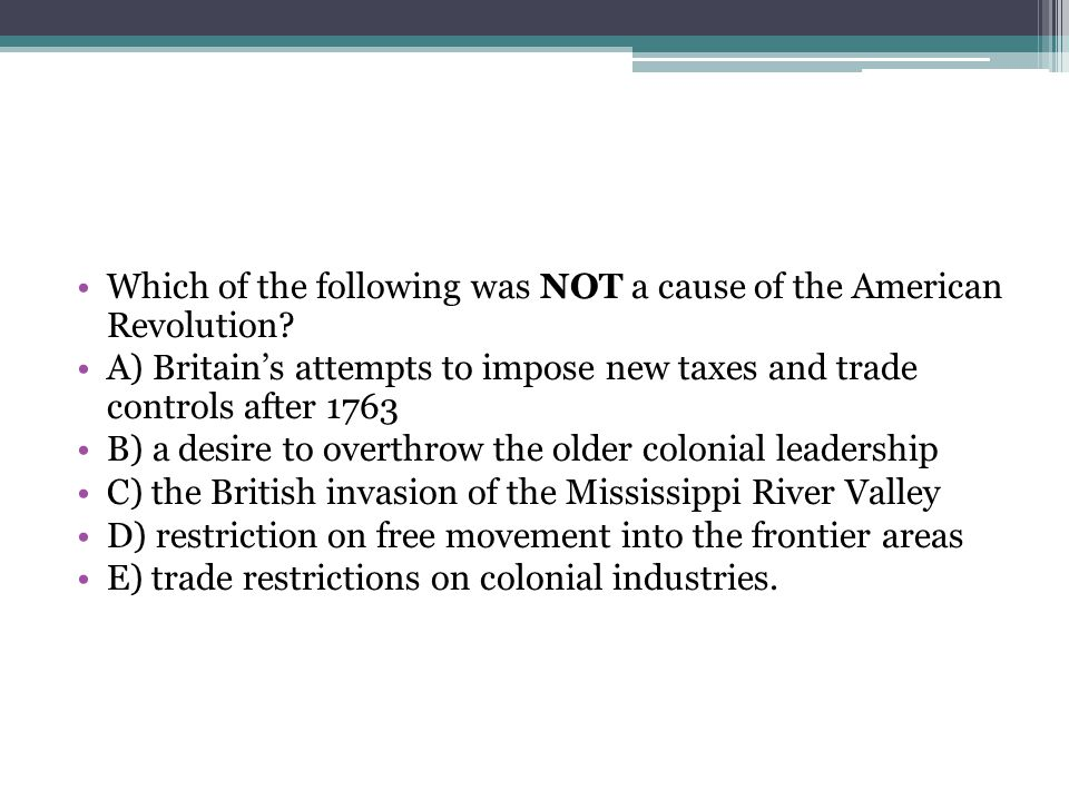Which of the following was NOT a cause of the American Revolution