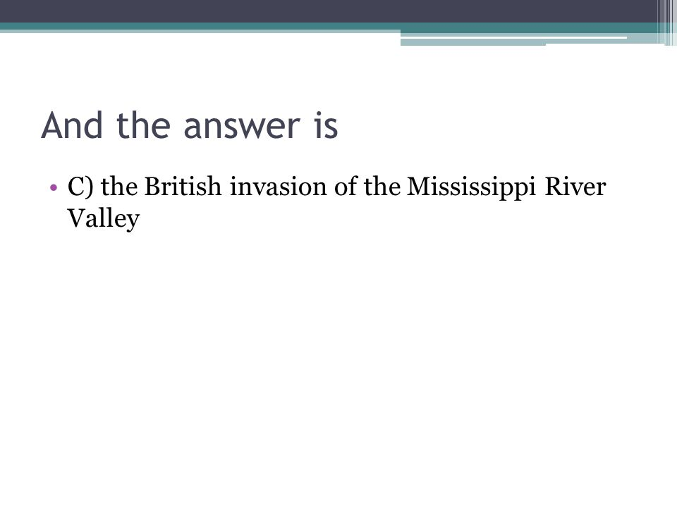 And the answer is C) the British invasion of the Mississippi River Valley