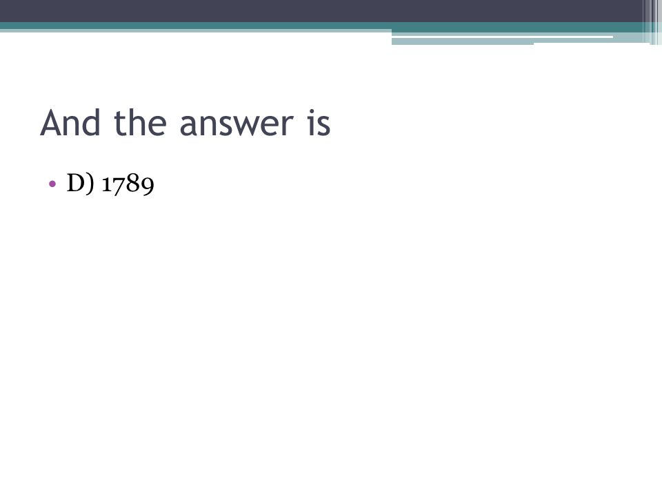 And the answer is D) 1789
