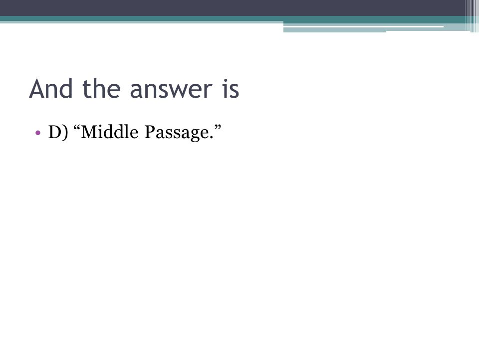 And the answer is D) Middle Passage.