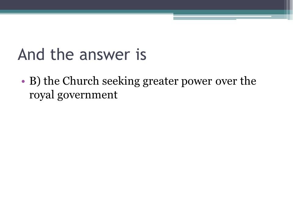 And the answer is B) the Church seeking greater power over the royal government
