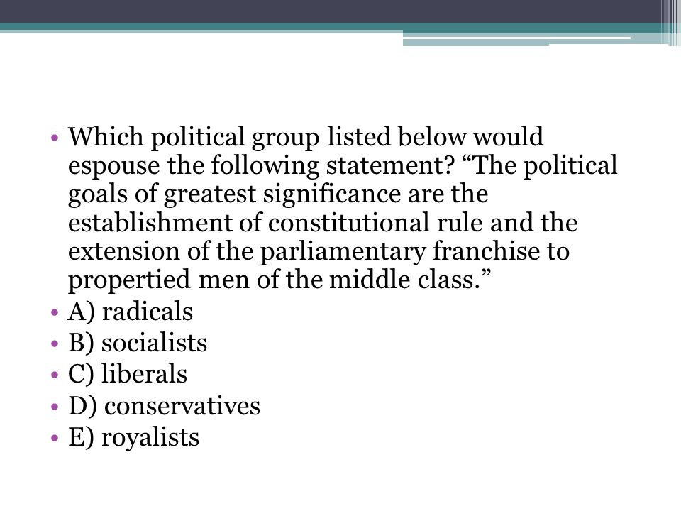Which political group listed below would espouse the following statement The political goals of greatest significance are the establishment of constitutional rule and the extension of the parliamentary franchise to propertied men of the middle class.