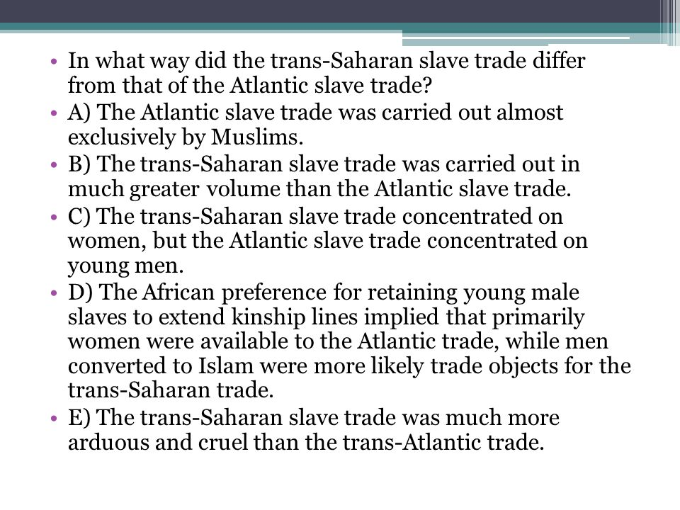 In what way did the trans-Saharan slave trade differ from that of the Atlantic slave trade