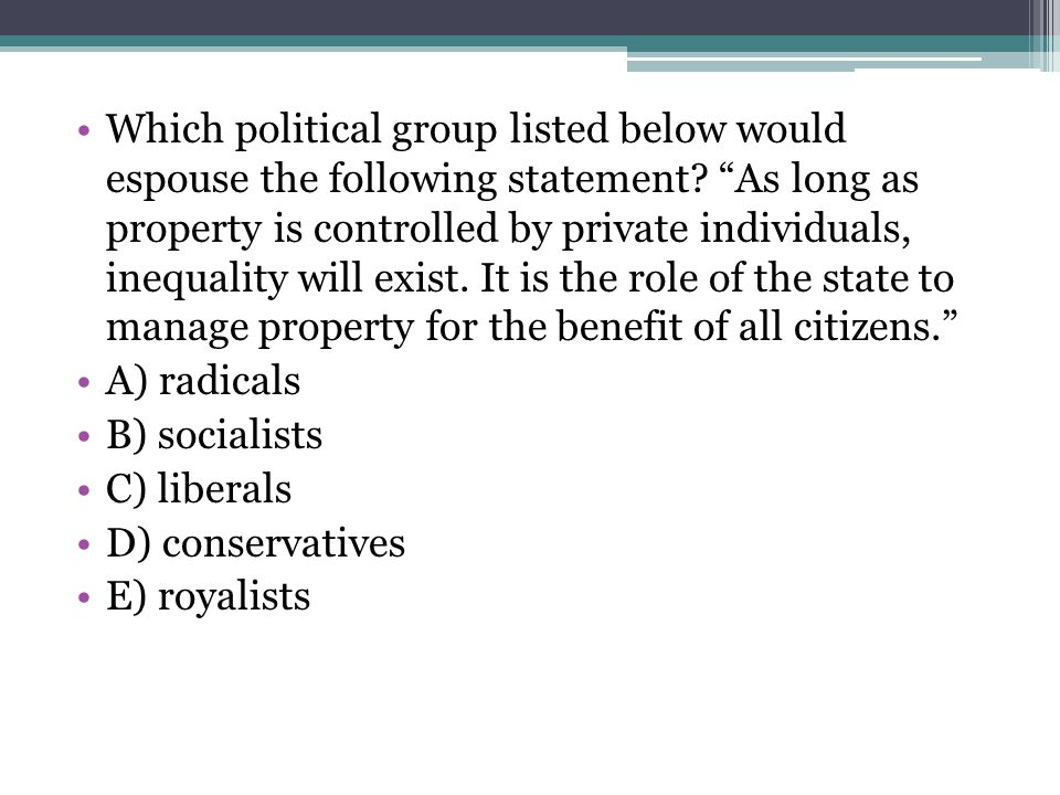 Which political group listed below would espouse the following statement As long as property is controlled by private individuals, inequality will exist. It is the role of the state to manage property for the benefit of all citizens.