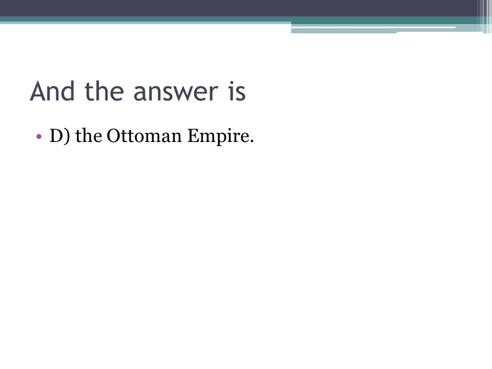 And the answer is D) the Ottoman Empire.