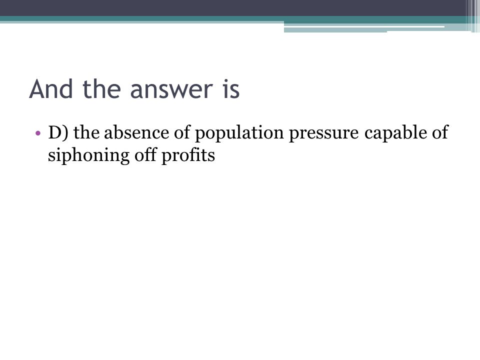 And the answer is D) the absence of population pressure capable of siphoning off profits