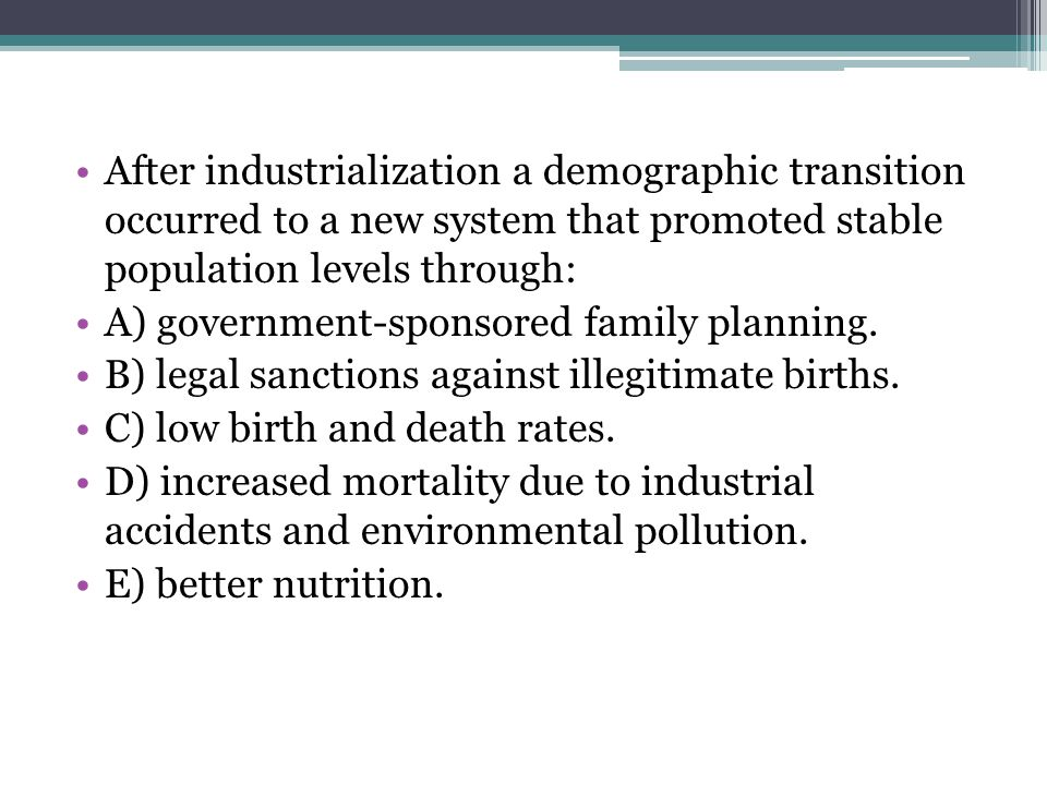 After industrialization a demographic transition occurred to a new system that promoted stable population levels through: