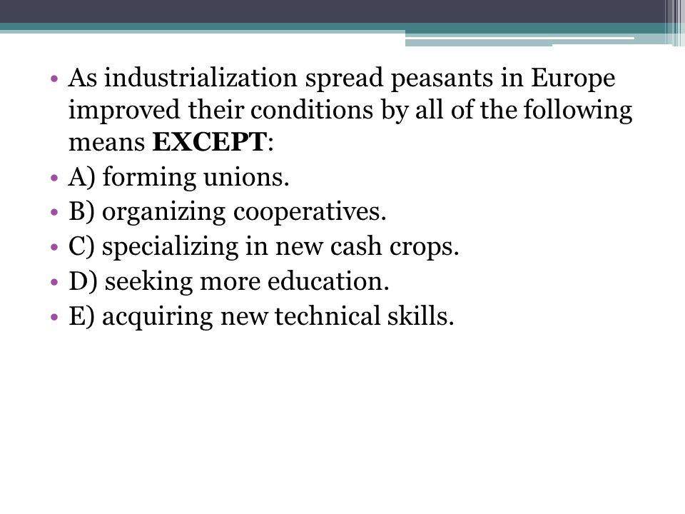 As industrialization spread peasants in Europe improved their conditions by all of the following means EXCEPT: