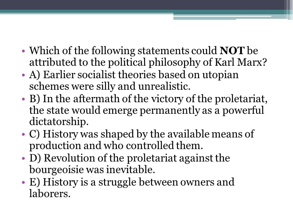 Which of the following statements could NOT be attributed to the political philosophy of Karl Marx