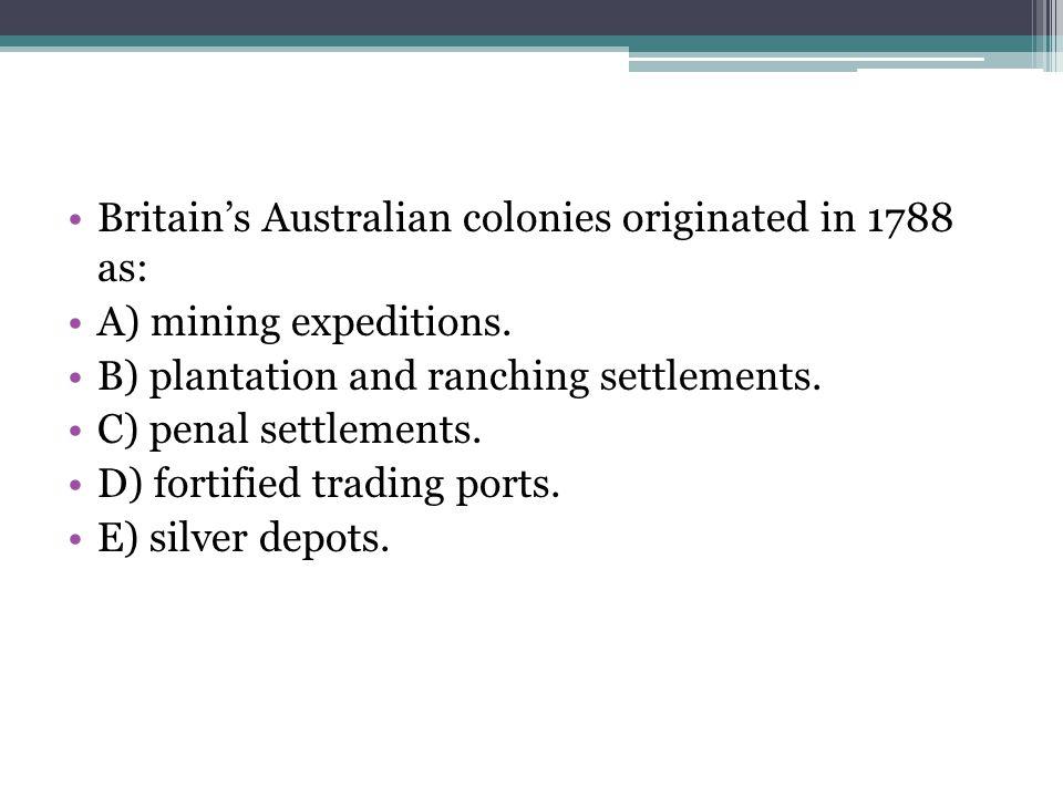 Britain's Australian colonies originated in 1788 as: