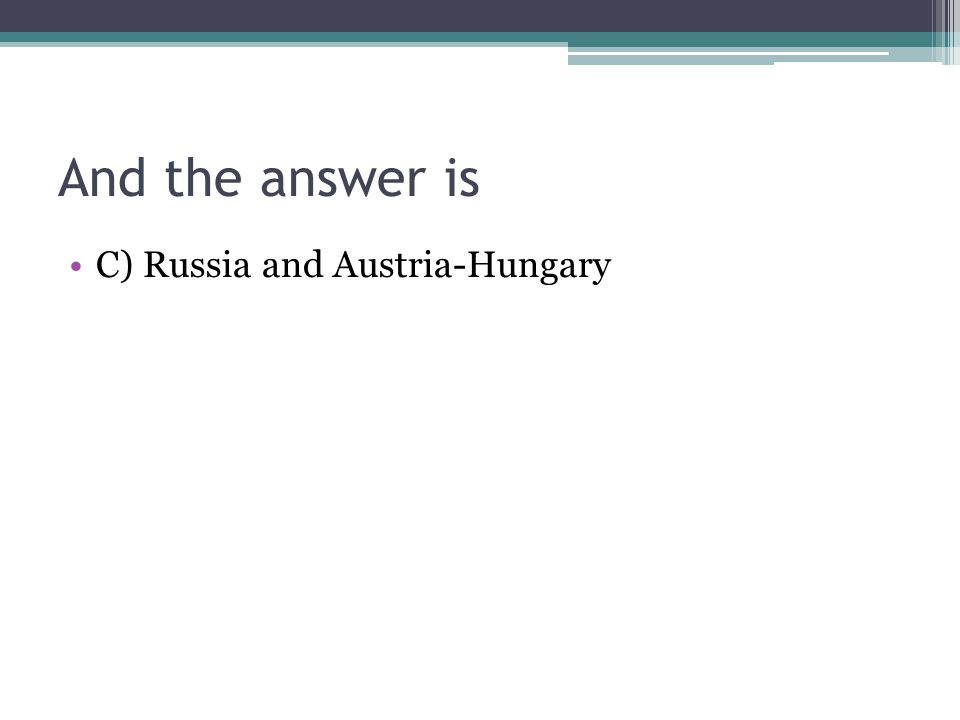 And the answer is C) Russia and Austria-Hungary
