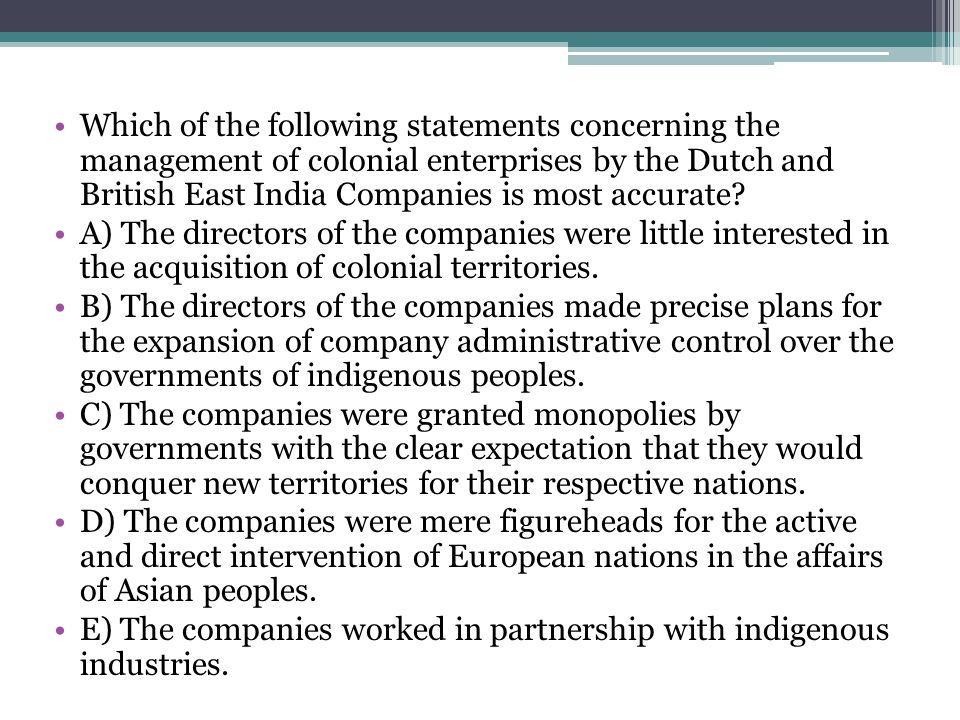 Which of the following statements concerning the management of colonial enterprises by the Dutch and British East India Companies is most accurate