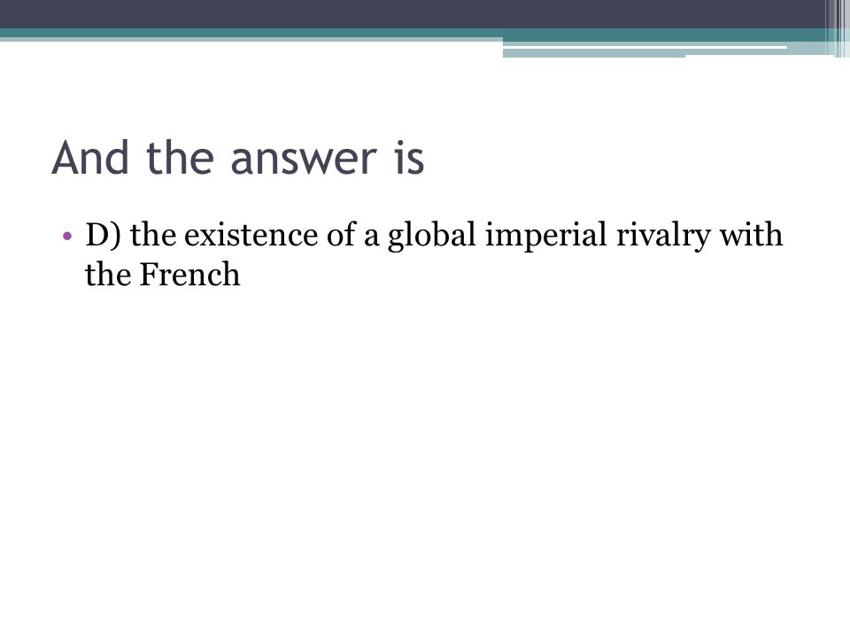 And the answer is D) the existence of a global imperial rivalry with the French