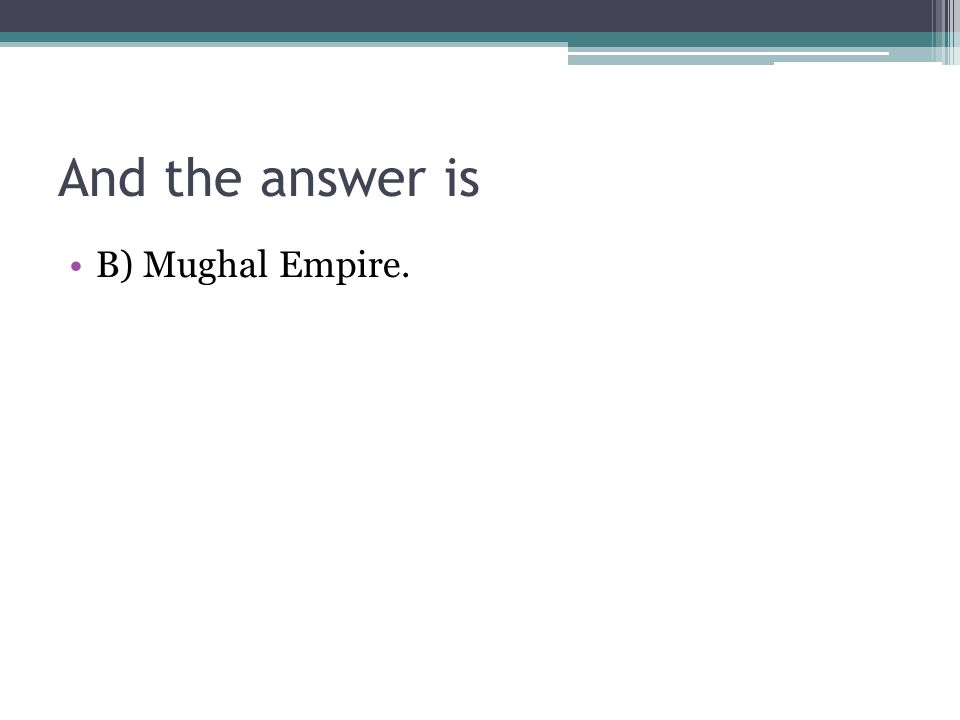 And the answer is B) Mughal Empire.