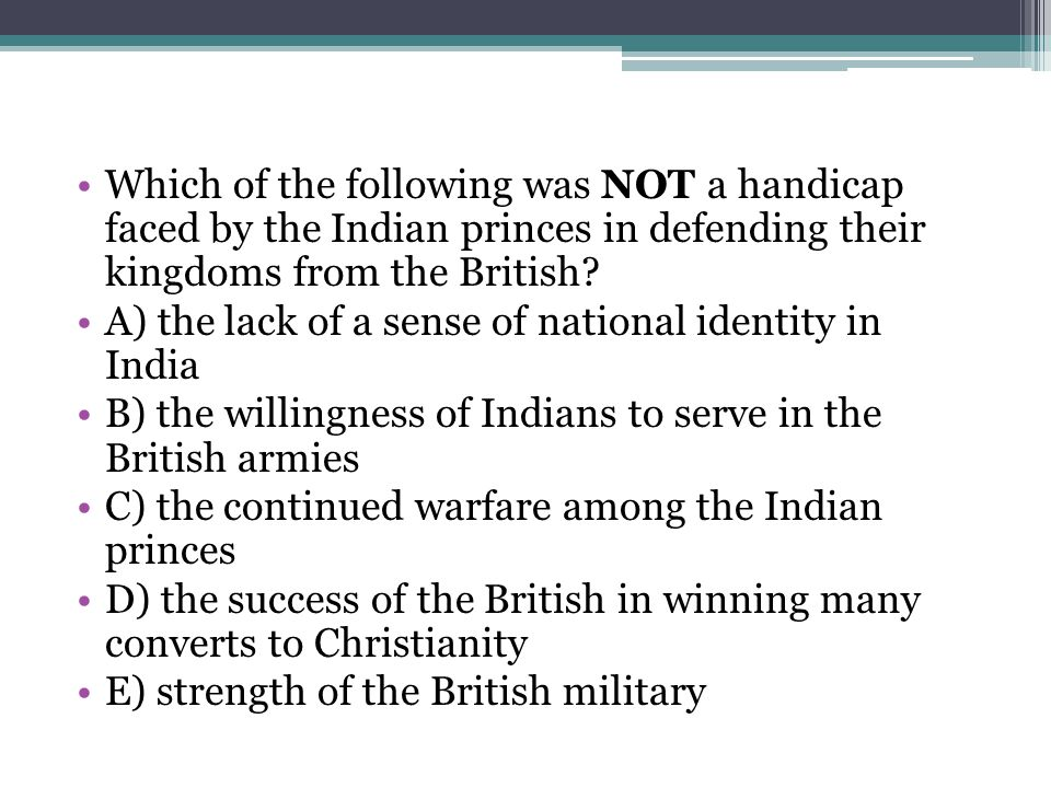 Which of the following was NOT a handicap faced by the Indian princes in defending their kingdoms from the British