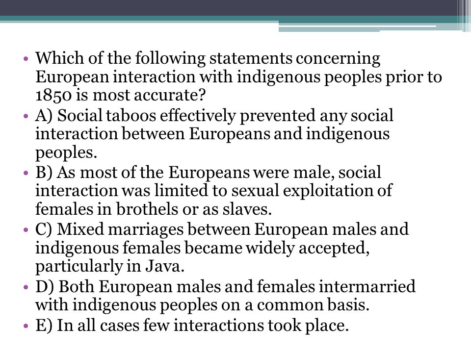 Which of the following statements concerning European interaction with indigenous peoples prior to 1850 is most accurate