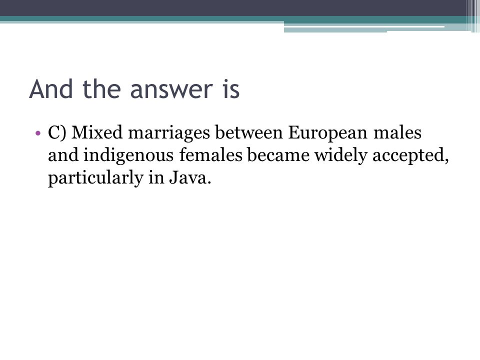 And the answer is C) Mixed marriages between European males and indigenous females became widely accepted, particularly in Java.