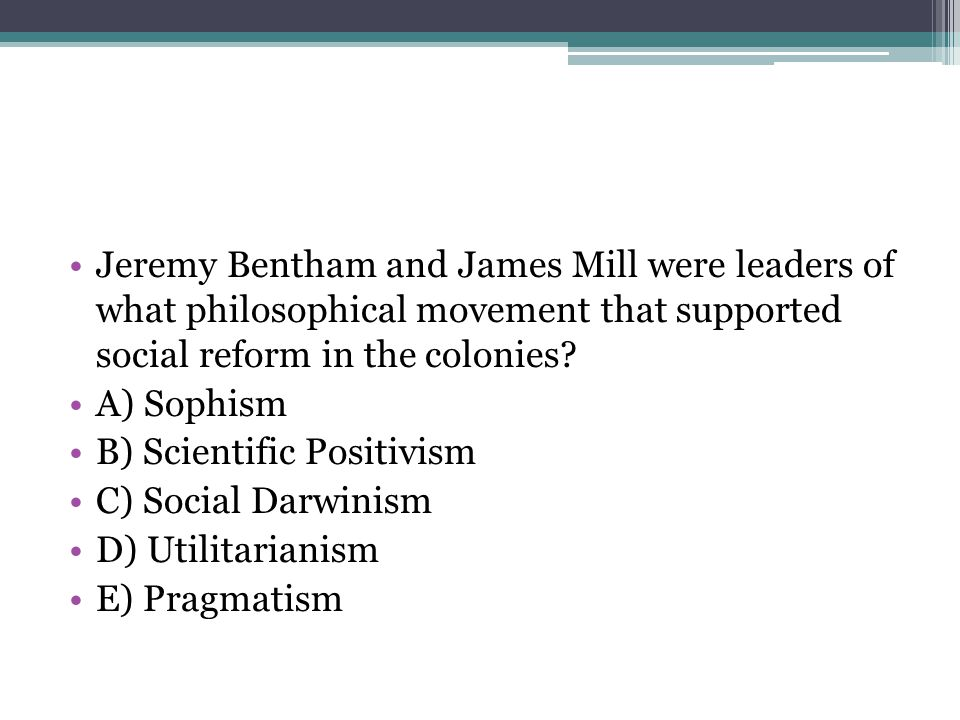 Jeremy Bentham and James Mill were leaders of what philosophical movement that supported social reform in the colonies