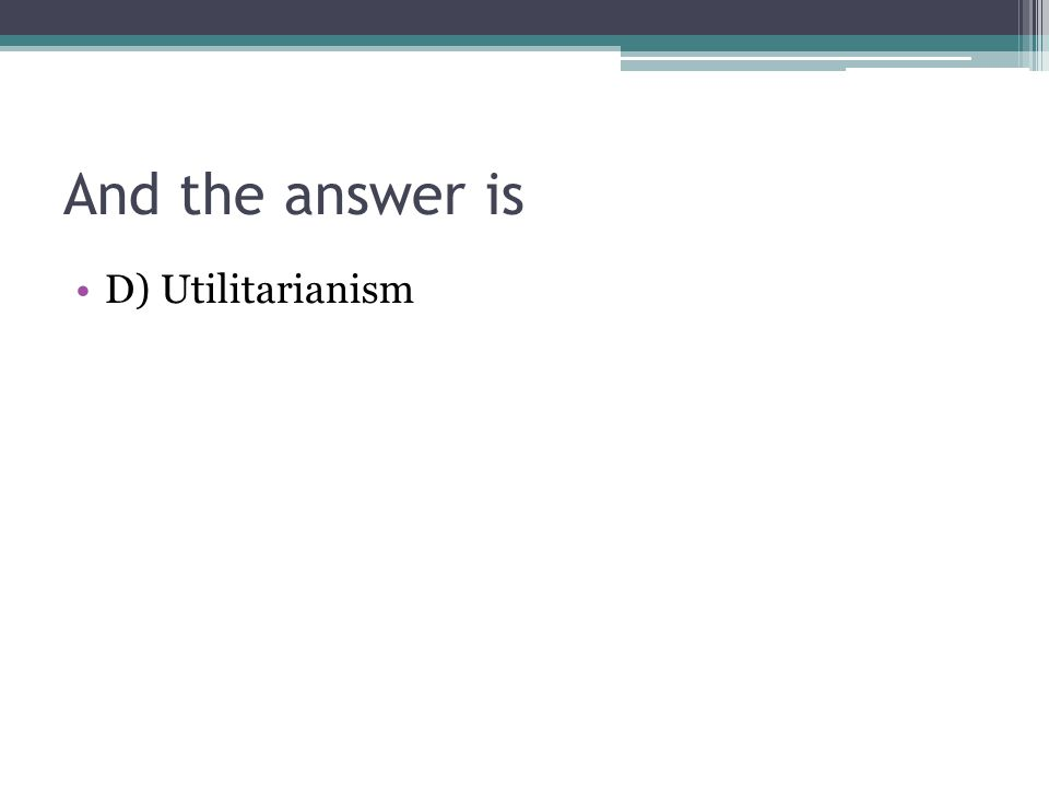 And the answer is D) Utilitarianism