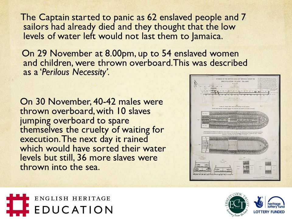 The Captain started to panic as 62 enslaved people and 7 sailors had already died and they thought that the low levels of water left would not last them to Jamaica.