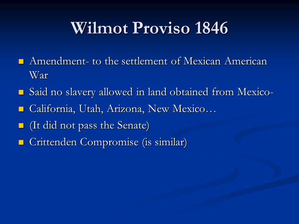Wilmot Proviso 1846 Amendment- to the settlement of Mexican American War. Said no slavery allowed in land obtained from Mexico-