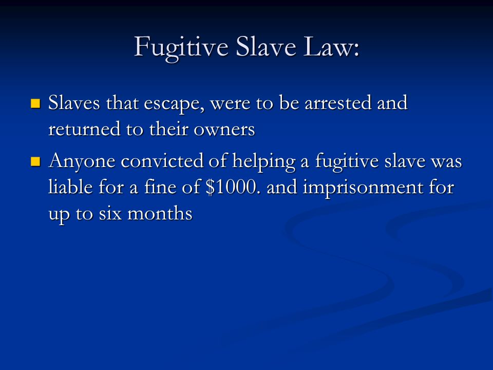 Fugitive Slave Law: Slaves that escape, were to be arrested and returned to their owners.